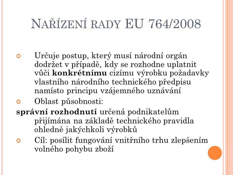 N AŘÍZENÍ RADY EU 764/2008 Určuje postup, který musí národní orgán dodržet v případě, kdy se rozhodne uplatnit vůči konkrétnímu cizímu výrobku požadavky vlastního národního technického předpisu namísto principu vzájemného uznávání Oblast působnosti: správní rozhodnutí určená podnikatelům přijímána na základě technického pravidla ohledně jakýchkoli výrobků Cíl: posílit fungování vnitřního trhu zlepšením volného pohybu zboží