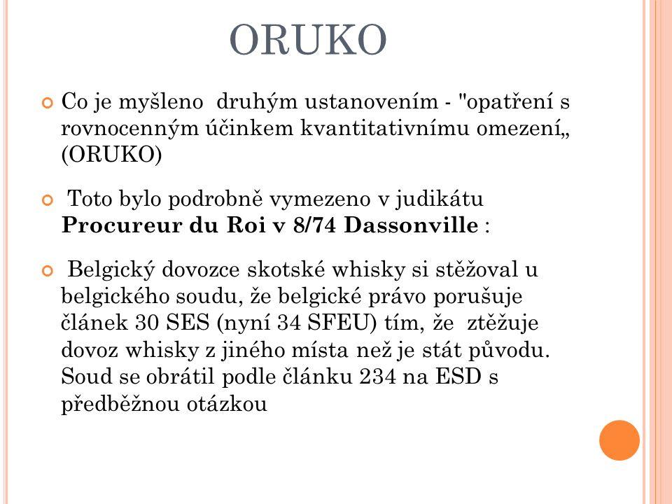 """ORUKO Co je myšleno druhým ustanovením - opatření s rovnocenným účinkem kvantitativnímu omezení"""" (ORUKO) Toto bylo podrobně vymezeno v judikátu Procureur du Roi v 8/74 Dassonville : Belgický dovozce skotské whisky si stěžoval u belgického soudu, že belgické právo porušuje článek 30 SES (nyní 34 SFEU) tím, že ztěžuje dovoz whisky z jiného místa než je stát původu."""