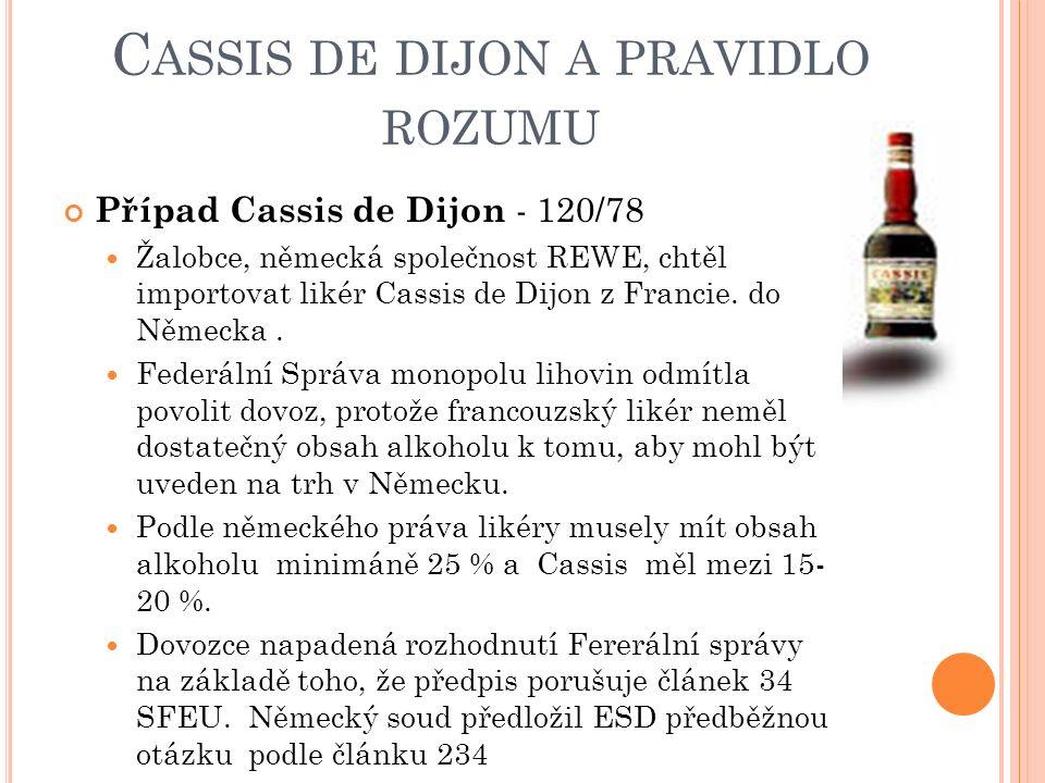 C ASSIS DE DIJON A PRAVIDLO ROZUMU Případ Cassis de Dijon - 120/78 Žalobce, německá společnost REWE, chtěl importovat likér Cassis de Dijon z Francie.