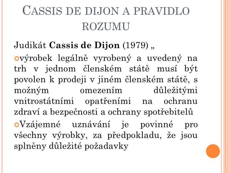 """C ASSIS DE DIJON A PRAVIDLO ROZUMU Judikát Cassis de Dijon (1979) """" výrobek legálně vyrobený a uvedený na trh v jednom členském státě musí být povolen k prodeji v jiném členském státě, s možným omezením důležitými vnitrostátními opatřeními na ochranu zdraví a bezpečnosti a ochrany spotřebitelů Vzájemné uznávání je povinné pro všechny výrobky, za předpokladu, že jsou splněny důležité požadavky"""