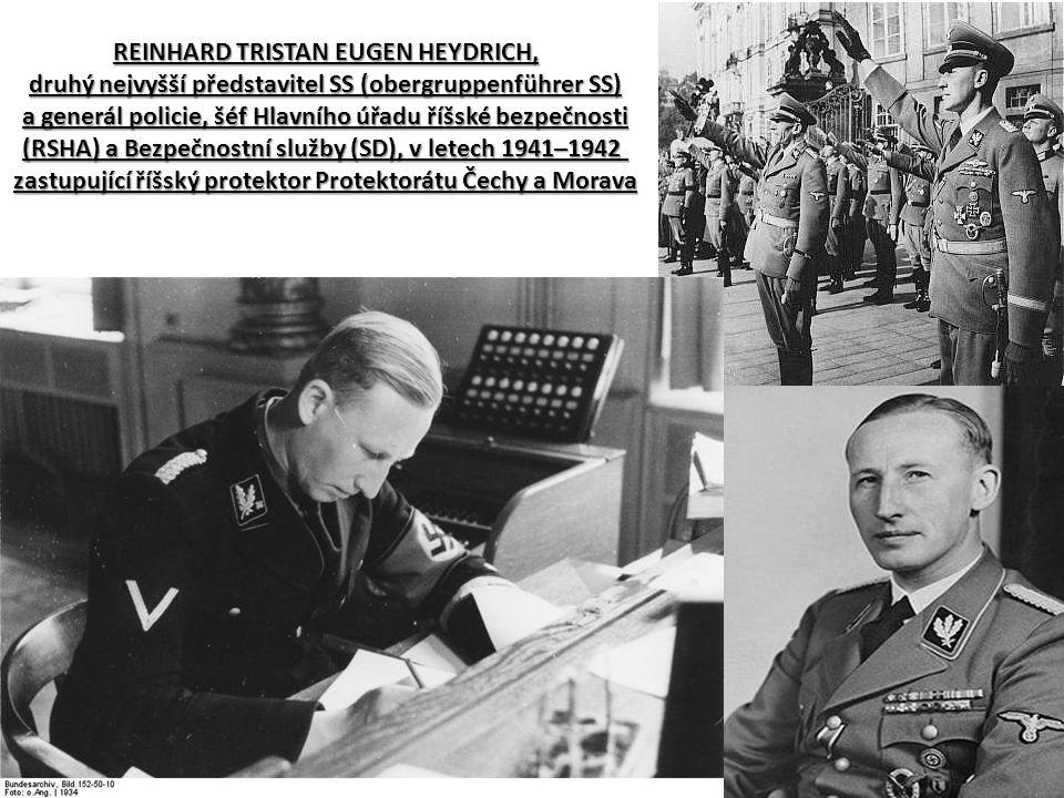 REINHARD TRISTAN EUGEN HEYDRICH, druhý nejvyšší představitel SS (obergruppenführer SS) a generál policie, šéf Hlavního úřadu říšské bezpečnosti (RSHA) a Bezpečnostní služby (SD), v letech 1941–1942 zastupující říšský protektor Protektorátu Čechy a Morava
