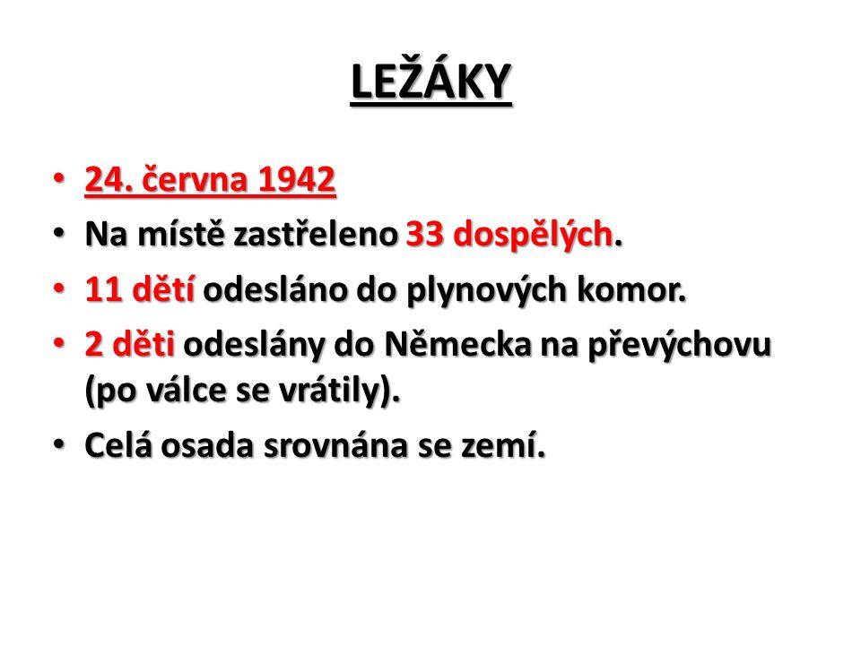 LEŽÁKY 24. června 1942 24. června 1942 Na místě zastřeleno 33 dospělých.