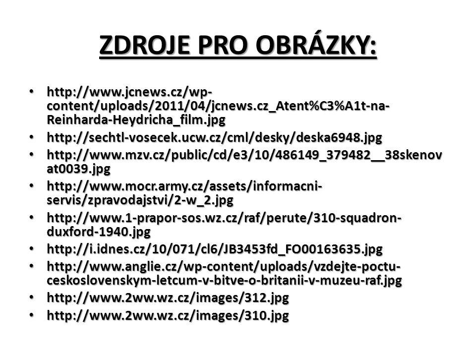 ZDROJE PRO OBRÁZKY: http://www.jcnews.cz/wp- content/uploads/2011/04/jcnews.cz_Atent%C3%A1t-na- Reinharda-Heydricha_film.jpg http://www.jcnews.cz/wp- content/uploads/2011/04/jcnews.cz_Atent%C3%A1t-na- Reinharda-Heydricha_film.jpg http://sechtl-vosecek.ucw.cz/cml/desky/deska6948.jpg http://sechtl-vosecek.ucw.cz/cml/desky/deska6948.jpg http://www.mzv.cz/public/cd/e3/10/486149_379482__38skenov at0039.jpg http://www.mzv.cz/public/cd/e3/10/486149_379482__38skenov at0039.jpg http://www.mocr.army.cz/assets/informacni- servis/zpravodajstvi/2-w_2.jpg http://www.mocr.army.cz/assets/informacni- servis/zpravodajstvi/2-w_2.jpg http://www.1-prapor-sos.wz.cz/raf/perute/310-squadron- duxford-1940.jpg http://www.1-prapor-sos.wz.cz/raf/perute/310-squadron- duxford-1940.jpg http://i.idnes.cz/10/071/cl6/JB3453fd_FO00163635.jpg http://i.idnes.cz/10/071/cl6/JB3453fd_FO00163635.jpg http://www.anglie.cz/wp-content/uploads/vzdejte-poctu- ceskoslovenskym-letcum-v-bitve-o-britanii-v-muzeu-raf.jpg http://www.anglie.cz/wp-content/uploads/vzdejte-poctu- ceskoslovenskym-letcum-v-bitve-o-britanii-v-muzeu-raf.jpg http://www.2ww.wz.cz/images/312.jpg http://www.2ww.wz.cz/images/312.jpg http://www.2ww.wz.cz/images/310.jpg http://www.2ww.wz.cz/images/310.jpg