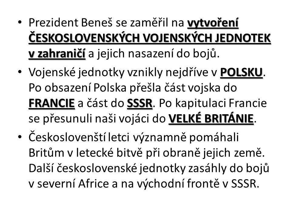 vytvoření ČESKOSLOVENSKÝCH VOJENSKÝCH JEDNOTEK v zahraničí Prezident Beneš se zaměřil na vytvoření ČESKOSLOVENSKÝCH VOJENSKÝCH JEDNOTEK v zahraničí a jejich nasazení do bojů.