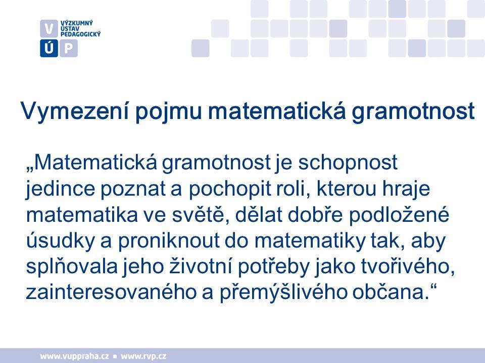 """Vymezení pojmu matematická gramotnost """" Matematická gramotnost je schopnost jedince poznat a pochopit roli, kterou hraje matematika ve světě, dělat dobře podložené úsudky a proniknout do matematiky tak, aby splňovala jeho životní potřeby jako tvořivého, zainteresovaného a přemýšlivého občana."""