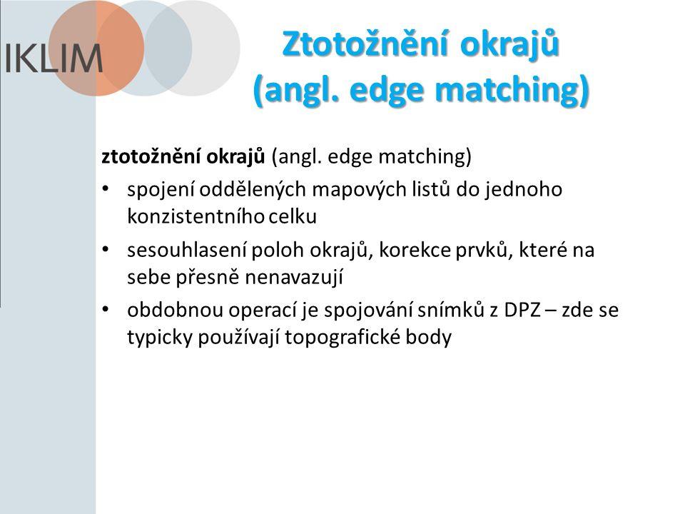 Ztotožnění okrajů (angl. edge matching) ztotožnění okrajů (angl. edge matching) spojení oddělených mapových listů do jednoho konzistentního celku seso