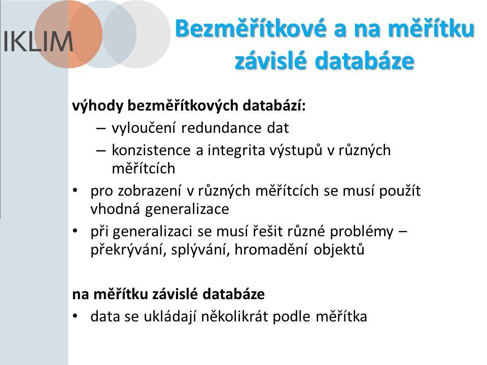 Bezměřítkové a na měřítku závislé databáze výhody bezměřítkových databází: – vyloučení redundance dat – konzistence a integrita výstupů v různých měřítcích pro zobrazení v různých měřítcích se musí použít vhodná generalizace při generalizaci se musí řešit různé problémy – překrývání, splývání, hromadění objektů na měřítku závislé databáze data se ukládají několikrát podle měřítka