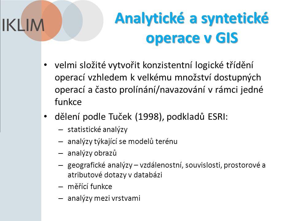 Analytické a syntetické operace v GIS velmi složité vytvořit konzistentní logické třídění operací vzhledem k velkému množství dostupných operací a často prolínání/navazování v rámci jedné funkce dělení podle Tuček (1998), podkladů ESRI: – statistické analýzy – analýzy týkající se modelů terénu – analýzy obrazů – geografické analýzy – vzdálenostní, souvislosti, prostorové a atributové dotazy v databázi – měřící funkce – analýzy mezi vrstvami