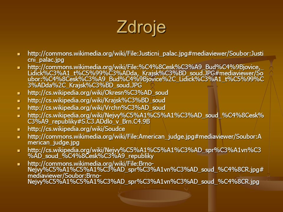 Zdroje http://commons.wikimedia.org/wiki/File:Justicni_palac.jpg#mediaviewer/Soubor:Justi cni_palac.jpg http://commons.wikimedia.org/wiki/File:Justicni_palac.jpg#mediaviewer/Soubor:Justi cni_palac.jpg http://commons.wikimedia.org/wiki/File:%C4%8Cesk%C3%A9_Bud%C4%9Bjovice,_ Lidick%C3%A1_t%C5%99%C3%ADda,_Krajsk%C3%BD_soud.JPG#mediaviewer/So ubor:%C4%8Cesk%C3%A9_Bud%C4%9Bjovice%2C_Lidick%C3%A1_t%C5%99%C 3%ADda%2C_Krajsk%C3%BD_soud.JPG http://commons.wikimedia.org/wiki/File:%C4%8Cesk%C3%A9_Bud%C4%9Bjovice,_ Lidick%C3%A1_t%C5%99%C3%ADda,_Krajsk%C3%BD_soud.JPG#mediaviewer/So ubor:%C4%8Cesk%C3%A9_Bud%C4%9Bjovice%2C_Lidick%C3%A1_t%C5%99%C 3%ADda%2C_Krajsk%C3%BD_soud.JPG http://cs.wikipedia.org/wiki/Okresn%C3%AD_soud http://cs.wikipedia.org/wiki/Okresn%C3%AD_soud http://cs.wikipedia.org/wiki/Krajsk%C3%BD_soud http://cs.wikipedia.org/wiki/Krajsk%C3%BD_soud http://cs.wikipedia.org/wiki/Vrchn%C3%AD_soud http://cs.wikipedia.org/wiki/Vrchn%C3%AD_soud http://cs.wikipedia.org/wiki/Nejvy%C5%A1%C5%A1%C3%AD_soud_%C4%8Cesk% C3%A9_republiky#S.C3.ADdlo_v_Brn.C4.9B http://cs.wikipedia.org/wiki/Nejvy%C5%A1%C5%A1%C3%AD_soud_%C4%8Cesk% C3%A9_republiky#S.C3.ADdlo_v_Brn.C4.9B http://cs.wikipedia.org/wiki/Soudce http://cs.wikipedia.org/wiki/Soudce http://commons.wikimedia.org/wiki/File:American_judge.jpg#mediaviewer/Soubor:A merican_judge.jpg http://commons.wikimedia.org/wiki/File:American_judge.jpg#mediaviewer/Soubor:A merican_judge.jpg http://cs.wikipedia.org/wiki/Nejvy%C5%A1%C5%A1%C3%AD_spr%C3%A1vn%C3 %AD_soud_%C4%8Cesk%C3%A9_republiky http://cs.wikipedia.org/wiki/Nejvy%C5%A1%C5%A1%C3%AD_spr%C3%A1vn%C3 %AD_soud_%C4%8Cesk%C3%A9_republiky http://commons.wikimedia.org/wiki/File:Brno- Nejvy%C5%A1%C5%A1%C3%AD_spr%C3%A1vn%C3%AD_soud_%C4%8CR.jpg# mediaviewer/Soubor:Brno- Nejvy%C5%A1%C5%A1%C3%AD_spr%C3%A1vn%C3%AD_soud_%C4%8CR.jpg http://commons.wikimedia.org/wiki/File:Brno- Nejvy%C5%A1%C5%A1%C3%AD_spr%C3%A1vn%C3%AD_soud_%C4%8CR.jpg# mediaviewer/Soubor:Brno- Nejvy%C5%A1%C5%A1%C3%AD_spr%C3%A1vn%C3%AD_