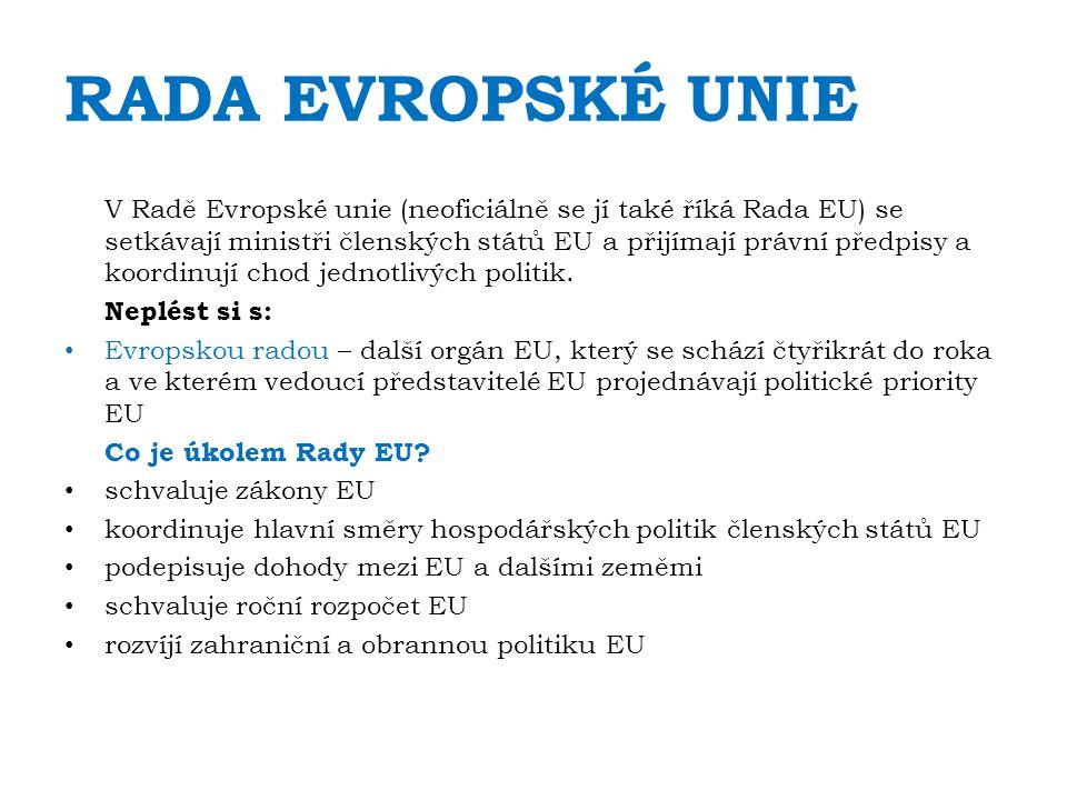 RADA EVROPSKÉ UNIE V Radě Evropské unie (neoficiálně se jí také říká Rada EU) se setkávají ministři členských států EU a přijímají právní předpisy a koordinují chod jednotlivých politik.