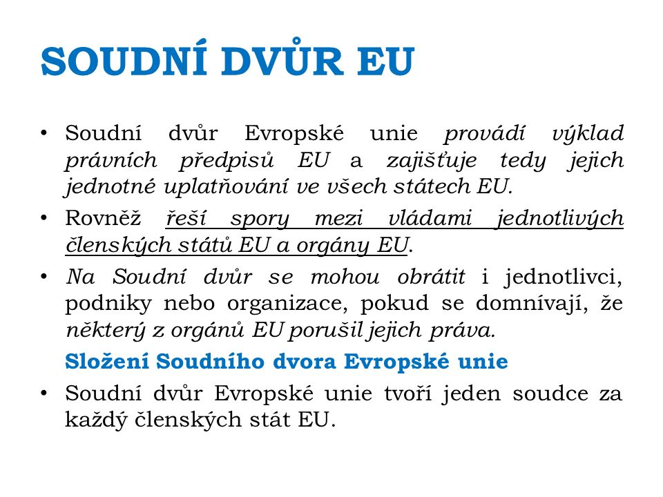 SOUDNÍ DVŮR EU Soudní dvůr Evropské unie provádí výklad právních předpisů EU a zajišťuje tedy jejich jednotné uplatňování ve všech státech EU.