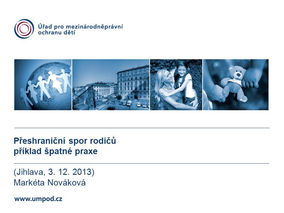 Přeshraniční spor rodičů příklad špatné praxe (Jihlava, 3. 12. 2013) Markéta Nováková