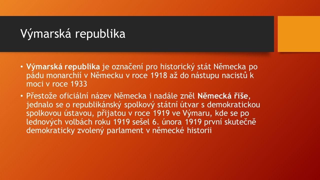 Výmarská republika Výmarská republika je označení pro historický stát Německa po pádu monarchií v Německu v roce 1918 až do nástupu nacistů k moci v roce 1933 Přestože oficiální název Německa i nadále zněl Německá říše, jednalo se o republikánský spolkový státní útvar s demokratickou spolkovou ústavou, přijatou v roce 1919 ve Výmaru, kde se po lednových volbách roku 1919 sešel 6.