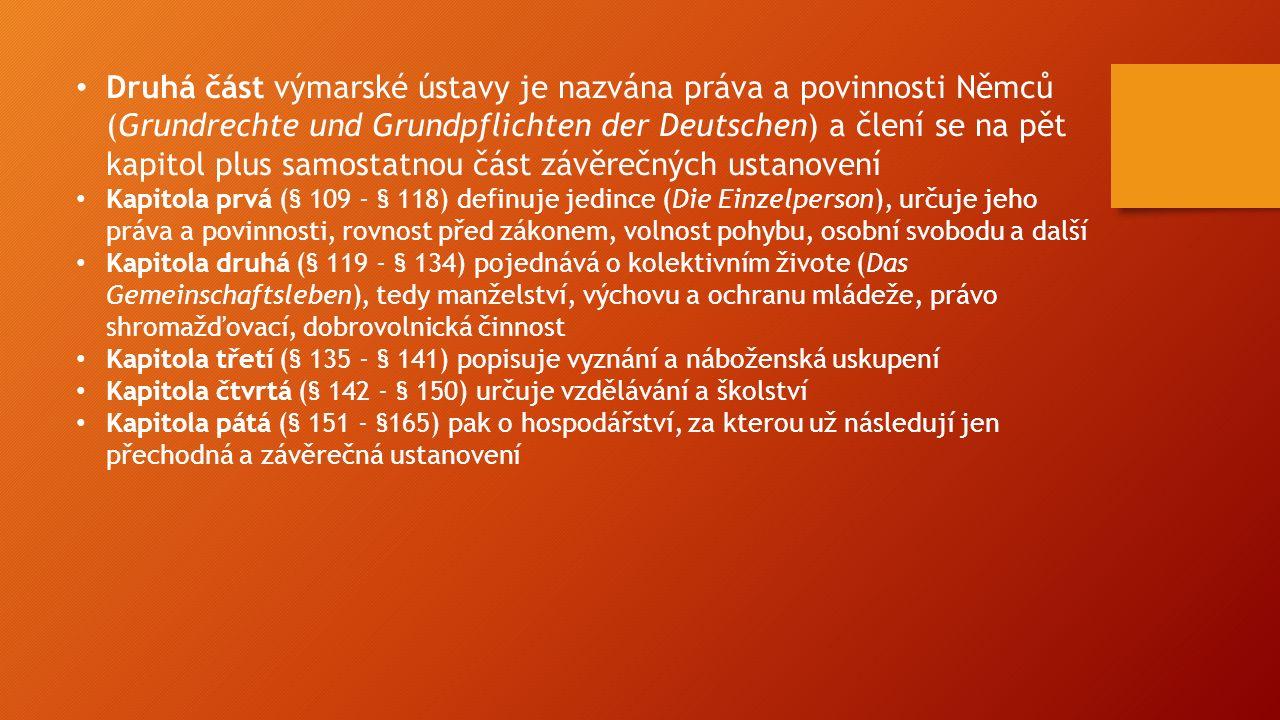 Druhá část výmarské ústavy je nazvána práva a povinnosti Němců (Grundrechte und Grundpflichten der Deutschen) a člení se na pět kapitol plus samostatnou část závěrečných ustanovení Kapitola prvá (§ 109 - § 118) definuje jedince (Die Einzelperson), určuje jeho práva a povinnosti, rovnost před zákonem, volnost pohybu, osobní svobodu a další Kapitola druhá (§ 119 - § 134) pojednává o kolektivním živote (Das Gemeinschaftsleben), tedy manželství, výchovu a ochranu mládeže, právo shromažďovací, dobrovolnická činnost Kapitola třetí (§ 135 - § 141) popisuje vyznání a náboženská uskupení Kapitola čtvrtá (§ 142 - § 150) určuje vzdělávání a školství Kapitola pátá (§ 151 - §165) pak o hospodářství, za kterou už následují jen přechodná a závěrečná ustanovení