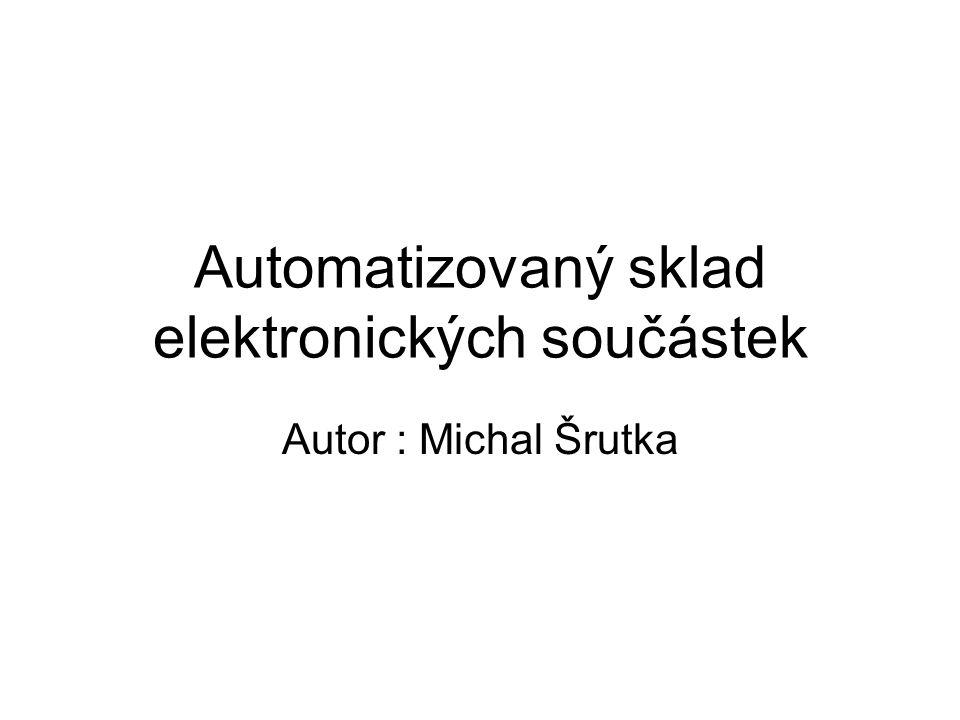 Automatizovaný sklad elektronických součástek Autor : Michal Šrutka