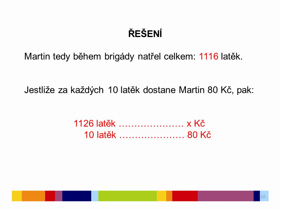 10 ŘEŠENÍ Martin tedy během brigády natřel celkem: 1116 latěk. Jestliže za každých 10 latěk dostane Martin 80 Kč, pak: 1126 latěk ………………… x Kč 10 latě