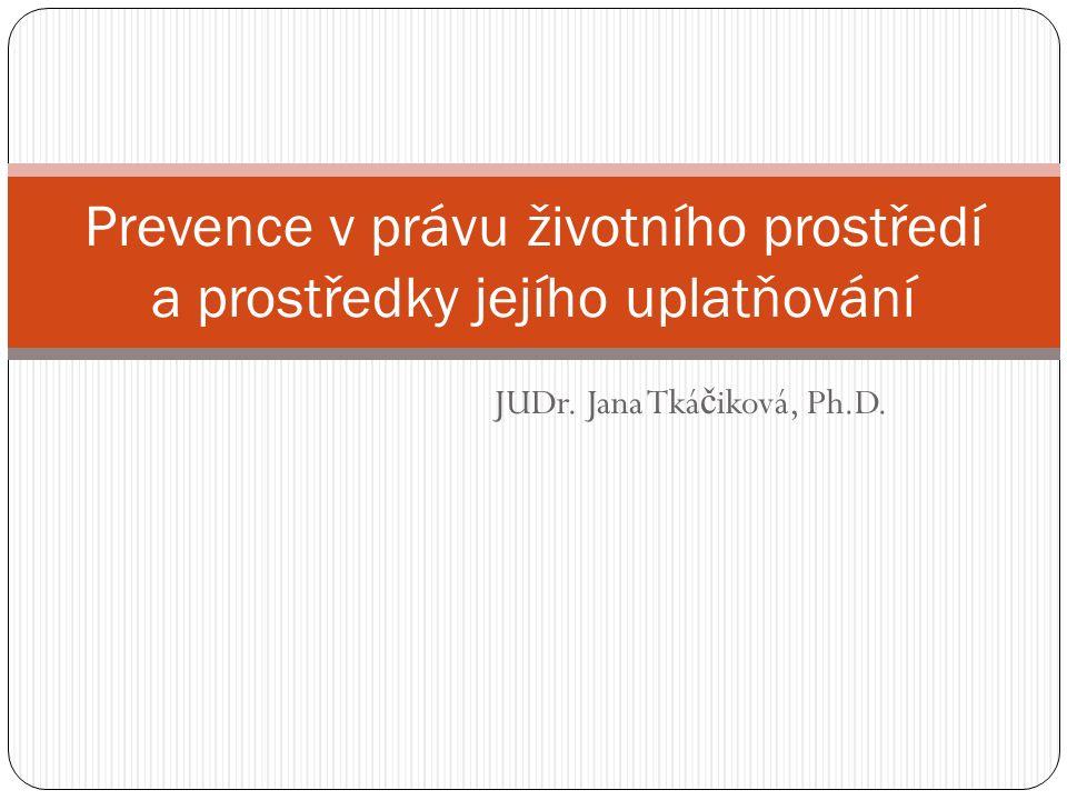 JUDr. Jana Tká č iková, Ph.D. Prevence v právu životního prostředí a prostředky jejího uplatňování
