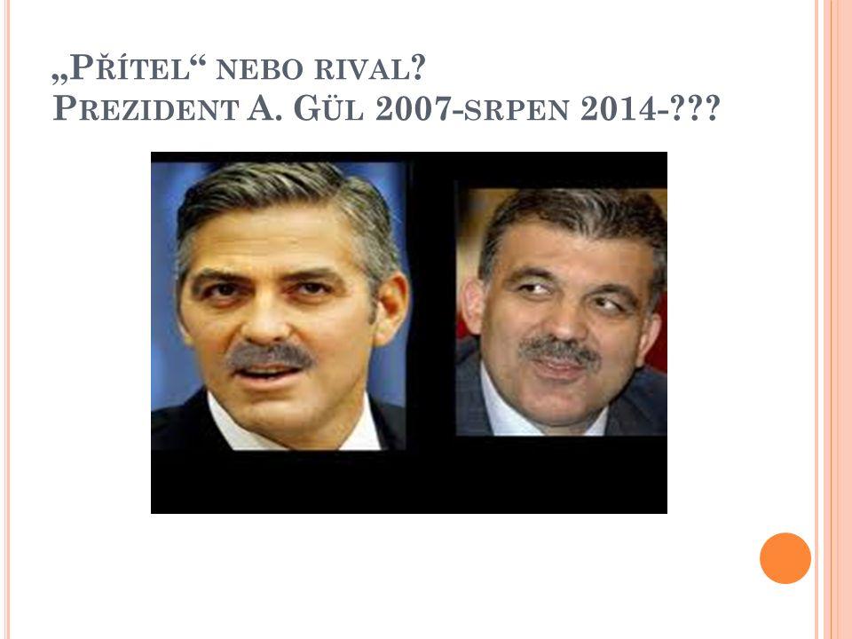 """""""P ŘÍTEL NEBO RIVAL ? P REZIDENT A. G ÜL 2007- SRPEN 2014-???"""
