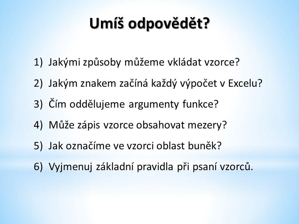Umíš odpovědět? 1)Jakými způsoby můžeme vkládat vzorce? 2)Jakým znakem začíná každý výpočet v Excelu? 3)Čím oddělujeme argumenty funkce? 4)Může zápis