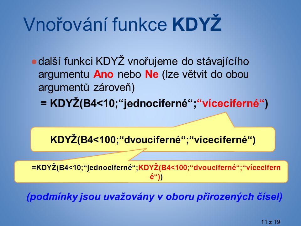 KDYŽ(B4<100; dvouciferné ; víceciferné ) =KDYŽ(B4<10; jednociferné ;KDYŽ(B4<100; dvouciferné ; vícecifern é )) ●další funkci KDYŽ vnořujeme do stávajícího argumentu Ano nebo Ne (lze větvit do obou argumentů zároveň) = KDYŽ(B4<10; jednociferné ; víceciferné ) (podmínky jsou uvažovány v oboru přirozených čísel) Vnořování funkce KDYŽ 11 z 19