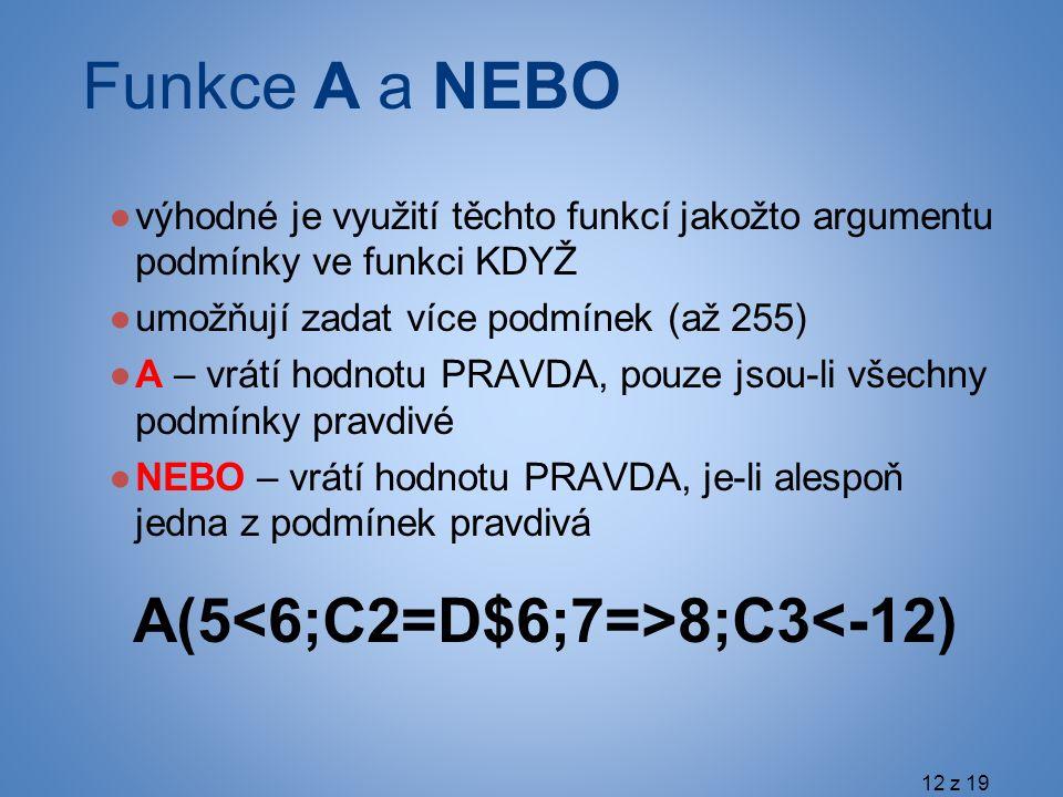 Funkce A a NEBO ●výhodné je využití těchto funkcí jakožto argumentu podmínky ve funkci KDYŽ ●umožňují zadat více podmínek (až 255) ●A – vrátí hodnotu PRAVDA, pouze jsou-li všechny podmínky pravdivé ●NEBO – vrátí hodnotu PRAVDA, je-li alespoň jedna z podmínek pravdivá A(5 8;C3<-12) 12 z 19