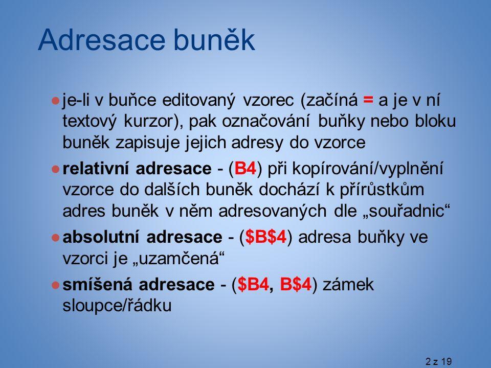 """Adresace buněk ●je-li v buňce editovaný vzorec (začíná = a je v ní textový kurzor), pak označování buňky nebo bloku buněk zapisuje jejich adresy do vzorce ●relativní adresace - (B4) při kopírování/vyplnění vzorce do dalších buněk dochází k přírůstkům adres buněk v něm adresovaných dle """"souřadnic ●absolutní adresace - ($B$4) adresa buňky ve vzorci je """"uzamčená ●smíšená adresace - ($B4, B$4) zámek sloupce/řádku 2 z 19"""