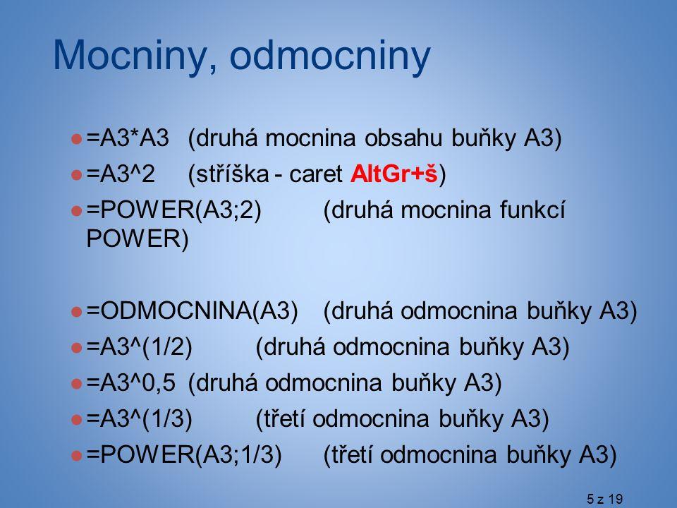 Mocniny, odmocniny ●=A3*A3(druhá mocnina obsahu buňky A3) ●=A3^2(stříška - caret AltGr+š) ●=POWER(A3;2)(druhá mocnina funkcí POWER) ●=ODMOCNINA(A3)(druhá odmocnina buňky A3) ●=A3^(1/2)(druhá odmocnina buňky A3) ●=A3^0,5(druhá odmocnina buňky A3) ●=A3^(1/3)(třetí odmocnina buňky A3) ●=POWER(A3;1/3)(třetí odmocnina buňky A3) 5 z 19