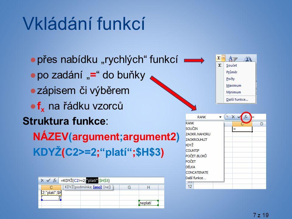 """Vkládání funkcí ●přes nabídku """"rychlých funkcí ●po zadání """"= do buňky ●zápisem či výběrem ●f x na řádku vzorců Struktura funkce: NÁZEV(argument;argument2) KDYŽ(C2>=2; platí ;$H$3) 7 z 19"""