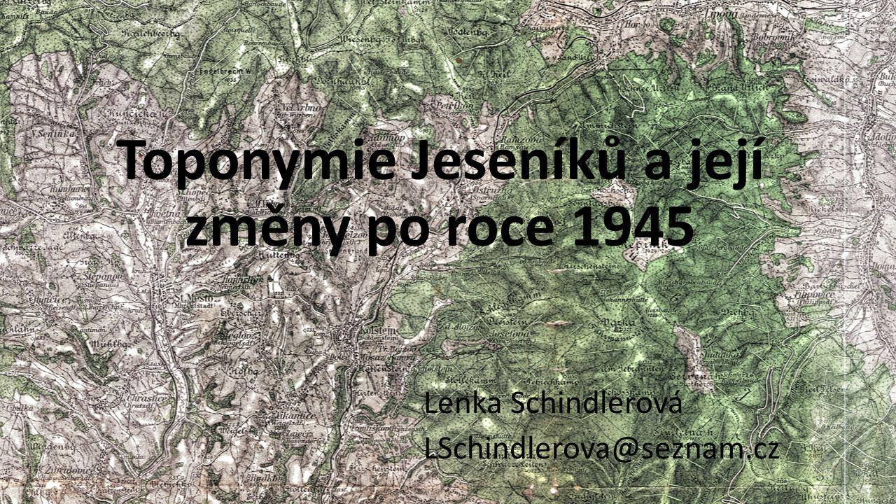 Toponymie Jeseníků a její změny po roce 1945 Lenka Schindlerová LSchindlerova@seznam.cz