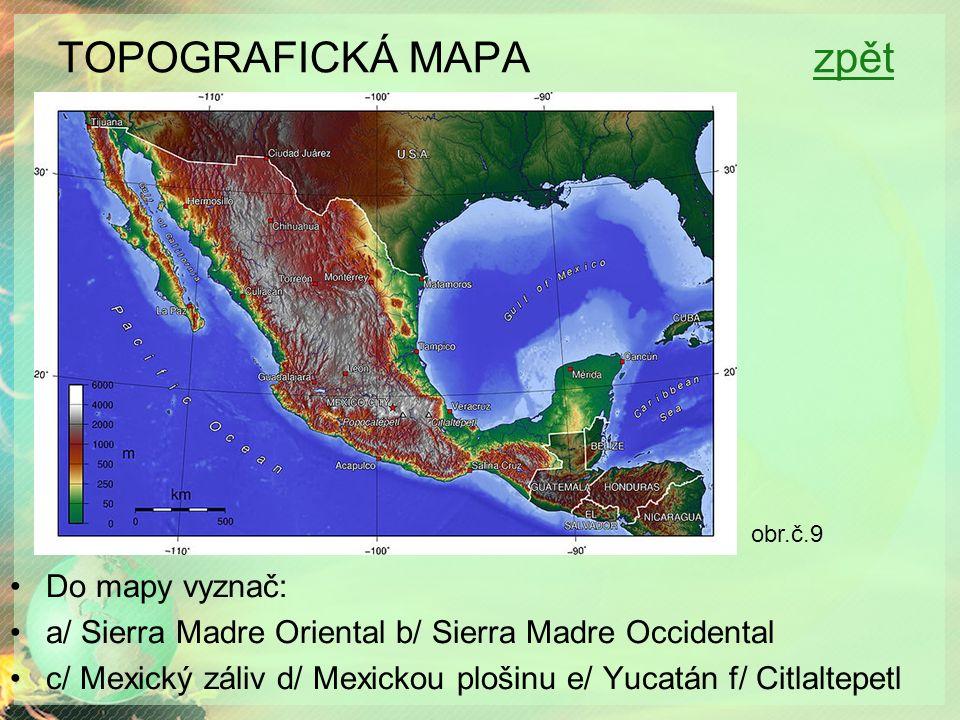 TOPOGRAFICKÁ MAPA zpětzpět Do mapy vyznač: a/ Sierra Madre Oriental b/ Sierra Madre Occidental c/ Mexický záliv d/ Mexickou plošinu e/ Yucatán f/ Citl
