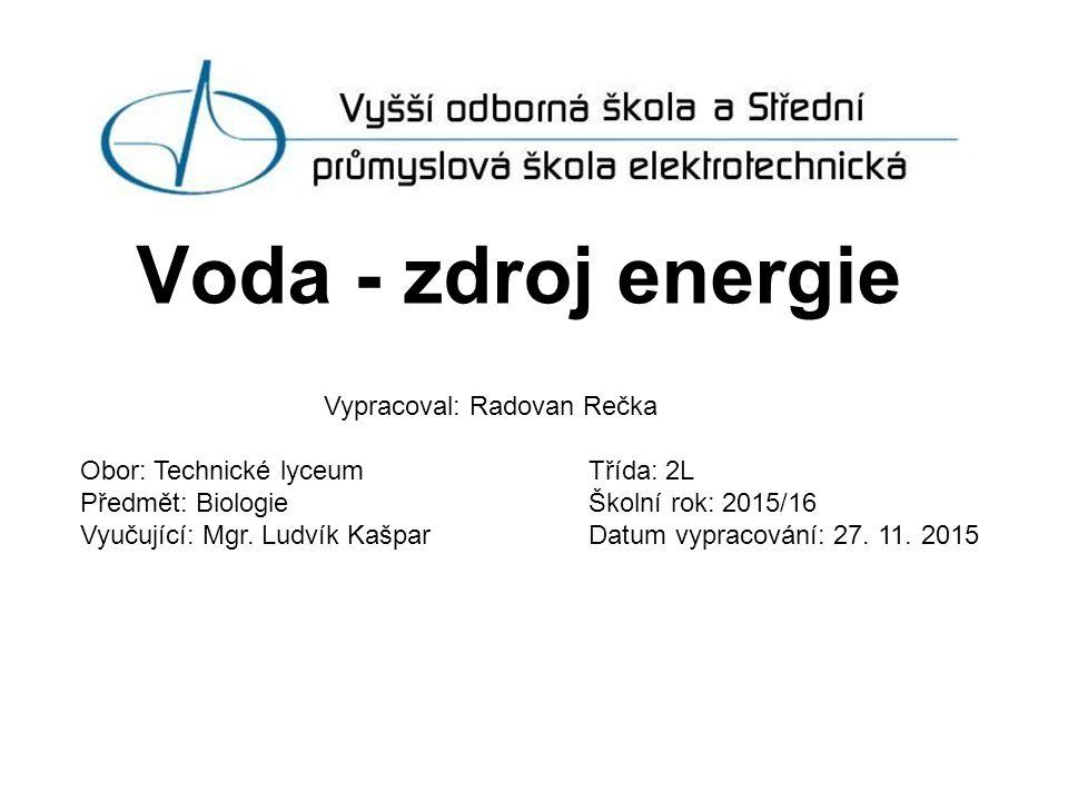 Voda - zdroj energie Vypracoval: Radovan Rečka Obor: Technické lyceum Třída: 2L Předmět: Biologie Školní rok: 2015/16 Vyučující: Mgr.