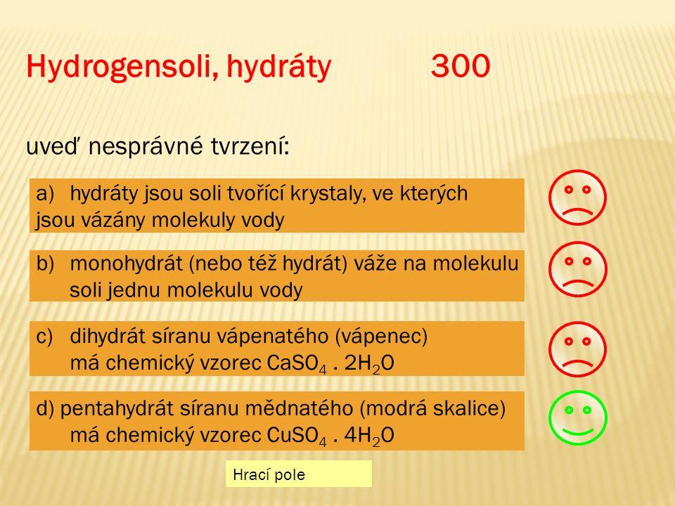Hydrogensoli, hydráty 300 uveď nesprávné tvrzení: a)hydráty jsou soli tvořící krystaly, ve kterýchhydráty jsou soli tvořící krystaly, ve kterých jsou vázány molekuly vody b)monohydrát (nebo též hydrát) váže na molekulumonohydrát (nebo též hydrát) váže na molekulu soli jednu molekulu vody c)dihydrát síranu vápenatého (vápenec)dihydrát síranu vápenatého (vápenec) má chemický vzorec CaSO 4.
