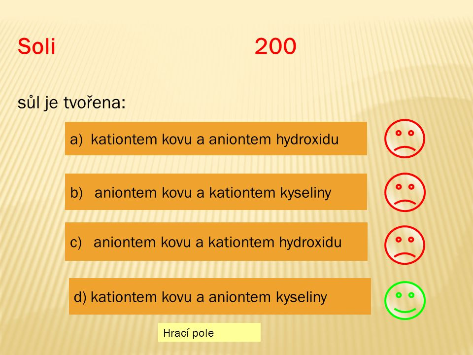 Soli 200 sůl je tvořena: Hrací pole a) kationtem kovu a aniontem hydroxidu b) aniontem kovu a kationtem kyseliny c) aniontem kovu a kationtem hydroxidu d) kationtem kovu a aniontem kyseliny