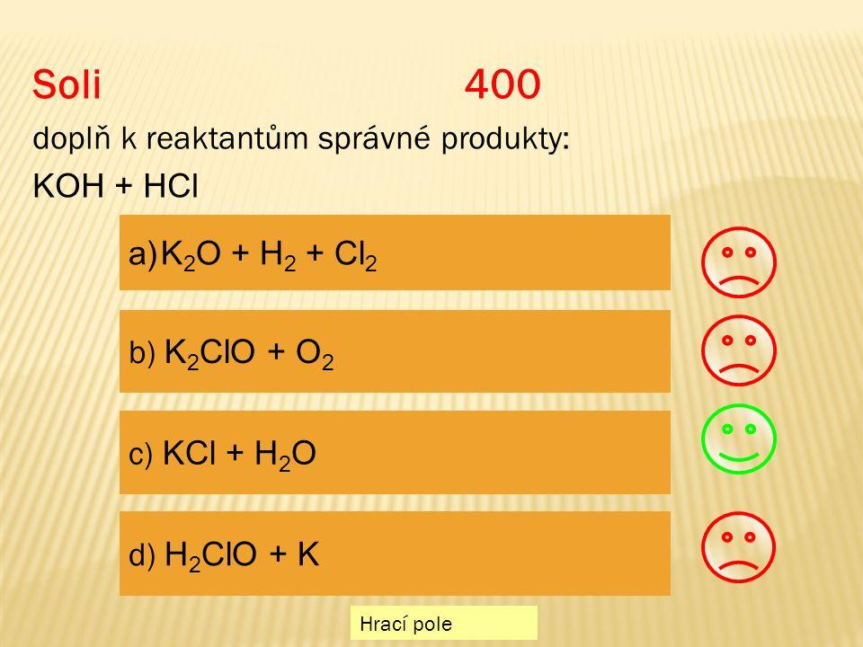 Soli 400 doplň k reaktantům správné produkty: KOH + HCl a)K 2 O + H 2 + Cl 2K 2 O + H 2 + Cl 2 b) K 2 ClO + O 2 c) KCl + H 2 O d) H 2 ClO + K Hrací pole