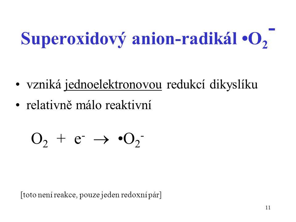 11 Superoxidový anion-radikál O 2 - vzniká jednoelektronovou redukcí dikyslíku relativně málo reaktivní O 2 + e -  O 2 - [toto není reakce, pouze jed