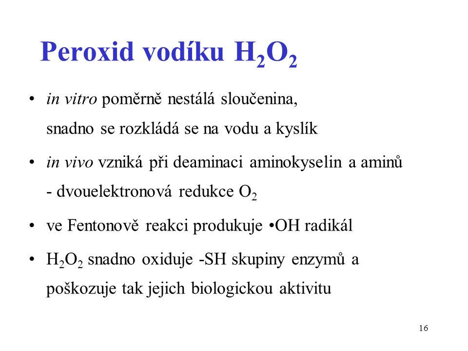 16 Peroxid vodíku H 2 O 2 in vitro poměrně nestálá sloučenina, snadno se rozkládá se na vodu a kyslík in vivo vzniká při deaminaci aminokyselin a amin