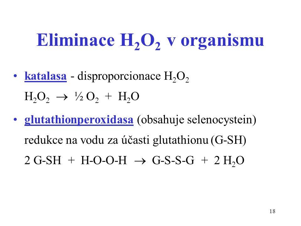 18 Eliminace H 2 O 2 v organismu katalasa - disproporcionace H 2 O 2 H 2 O 2  ½ O 2 + H 2 O glutathionperoxidasa (obsahuje selenocystein) redukce na