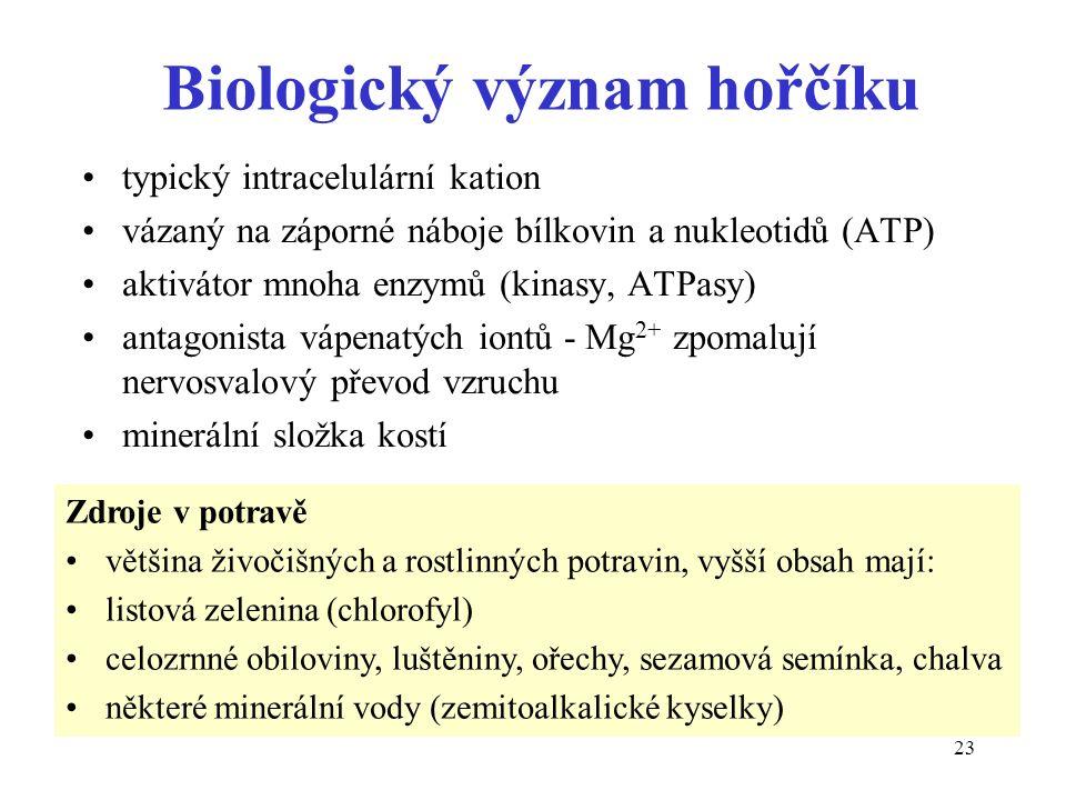 23 Biologický význam hořčíku typický intracelulární kation vázaný na záporné náboje bílkovin a nukleotidů (ATP) aktivátor mnoha enzymů (kinasy, ATPasy) antagonista vápenatých iontů - Mg 2+ zpomalují nervosvalový převod vzruchu minerální složka kostí Zdroje v potravě většina živočišných a rostlinných potravin, vyšší obsah mají: listová zelenina (chlorofyl) celozrnné obiloviny, luštěniny, ořechy, sezamová semínka, chalva některé minerální vody (zemitoalkalické kyselky)