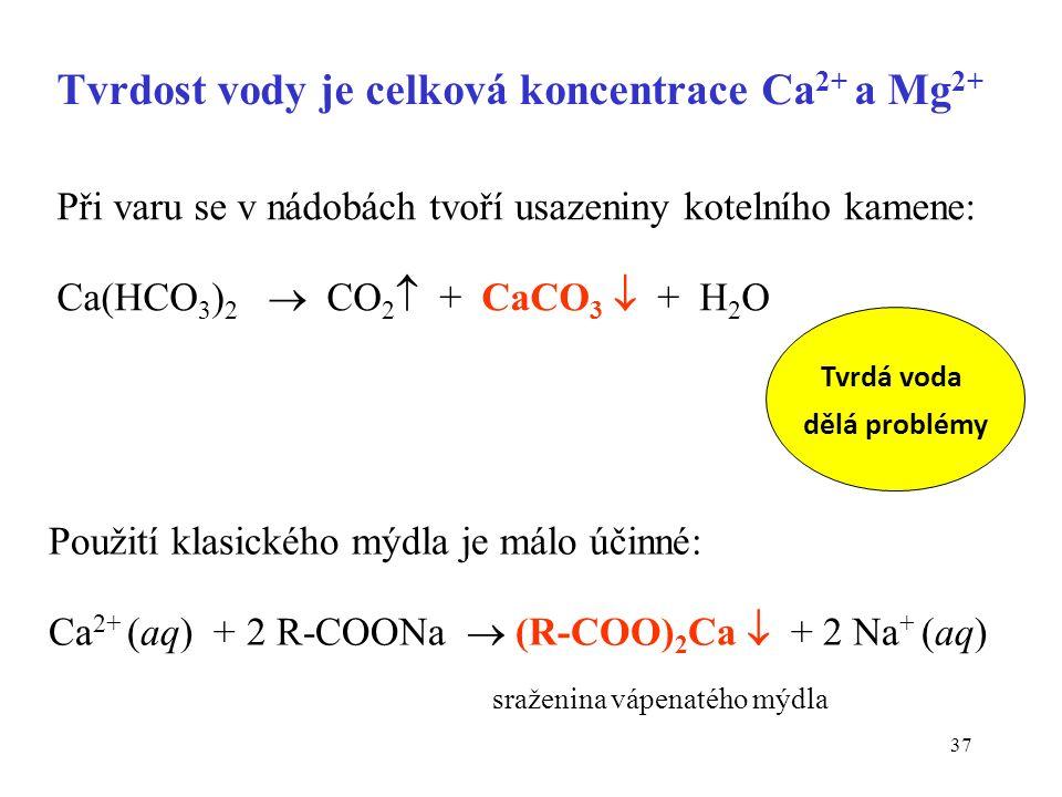 37 Při varu se v nádobách tvoří usazeniny kotelního kamene: Ca(HCO 3 ) 2  CO 2  + CaCO 3  + H 2 O Použití klasického mýdla je málo účinné: Ca 2+ (a