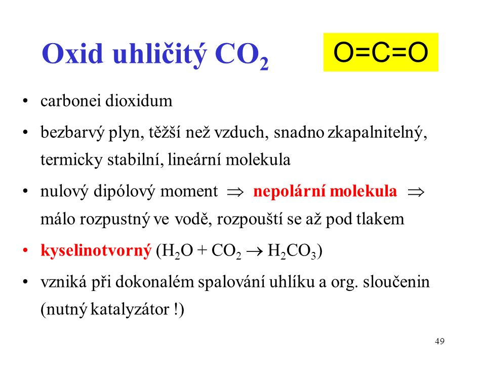 49 Oxid uhličitý CO 2 carbonei dioxidum bezbarvý plyn, těžší než vzduch, snadno zkapalnitelný, termicky stabilní, lineární molekula nulový dipólový moment  nepolární molekula  málo rozpustný ve vodě, rozpouští se až pod tlakem kyselinotvorný (H 2 O + CO 2  H 2 CO 3 ) vzniká při dokonalém spalování uhlíku a org.