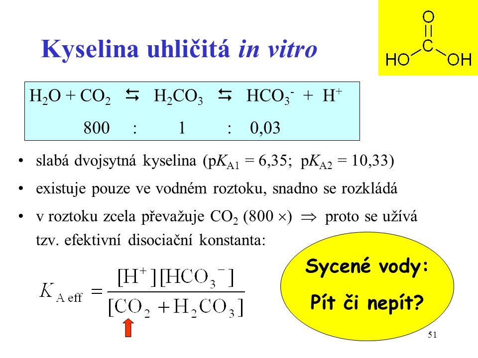 51 Kyselina uhličitá in vitro slabá dvojsytná kyselina (pK A1 = 6,35; pK A2 = 10,33) existuje pouze ve vodném roztoku, snadno se rozkládá v roztoku zcela převažuje CO 2 (800  )  proto se užívá tzv.