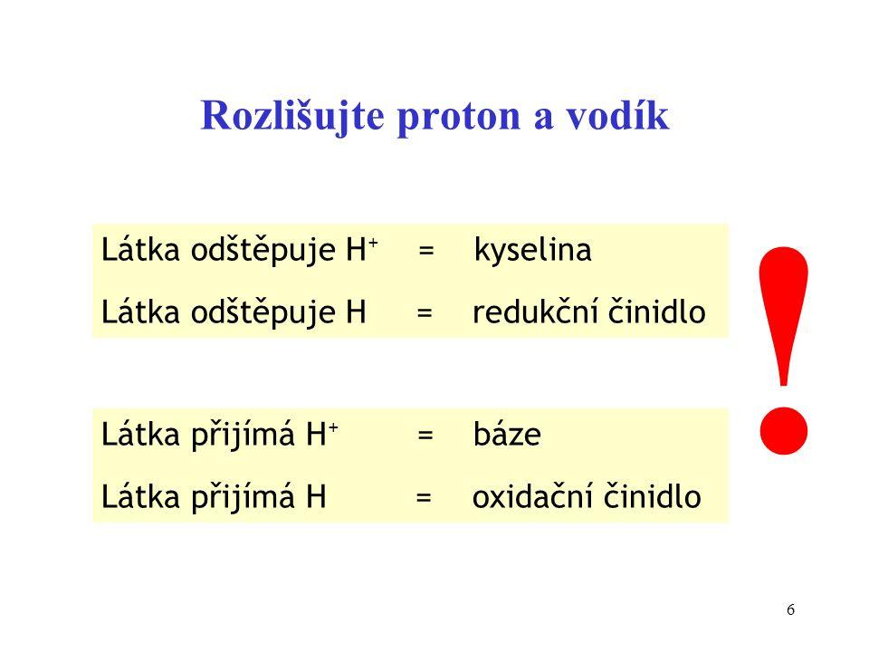 6 Rozlišujte proton a vodík Látka odštěpuje H + = kyselina Látka odštěpuje H = redukční činidlo Látka přijímá H + = báze Látka přijímá H = oxidační či