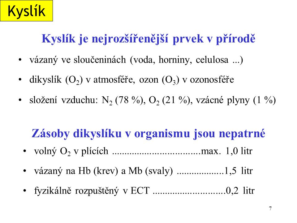 7 Kyslík je nejrozšířenější prvek v přírodě vázaný ve sloučeninách (voda, horniny, celulosa...) dikyslík (O 2 ) v atmosféře, ozon (O 3 ) v ozonosféře složení vzduchu: N 2 (78 %), O 2 (21 %), vzácné plyny (1 %) volný O 2 v plících...................................max.