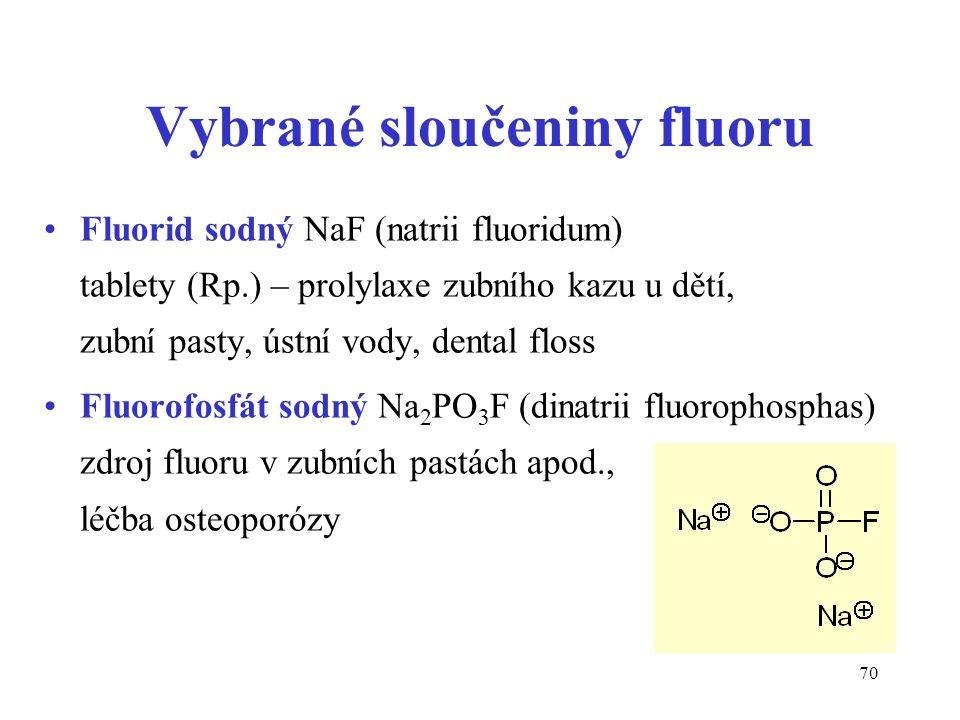 70 Vybrané sloučeniny fluoru Fluorid sodný NaF (natrii fluoridum) tablety (Rp.) – prolylaxe zubního kazu u dětí, zubní pasty, ústní vody, dental floss Fluorofosfát sodný Na 2 PO 3 F (dinatrii fluorophosphas) zdroj fluoru v zubních pastách apod., léčba osteoporózy
