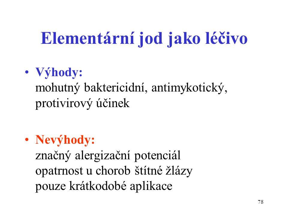 78 Elementární jod jako léčivo Výhody: mohutný baktericidní, antimykotický, protivirový účinek Nevýhody: značný alergizační potenciál opatrnost u chor