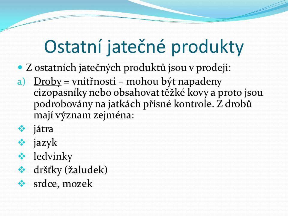Ostatní jatečné produkty Z ostatních jatečných produktů jsou v prodeji: a) Droby = vnitřnosti – mohou být napadeny cizopasníky nebo obsahovat těžké ko