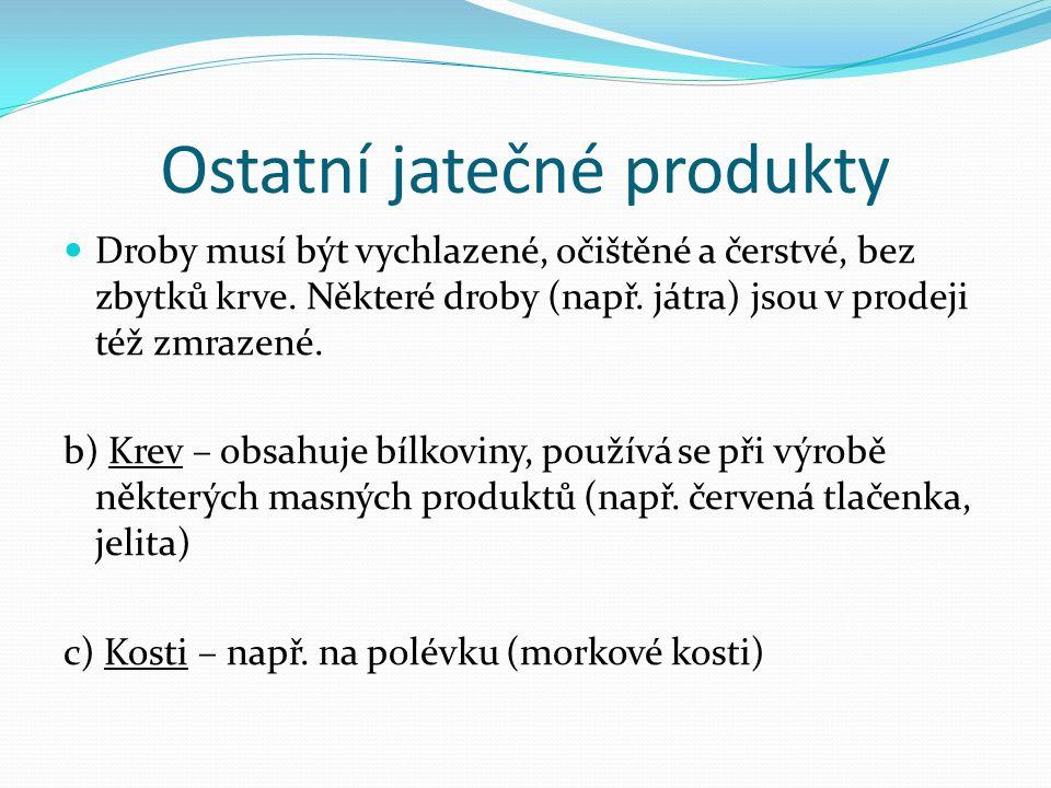 Ostatní jatečné produkty Droby musí být vychlazené, očištěné a čerstvé, bez zbytků krve. Některé droby (např. játra) jsou v prodeji též zmrazené. b) K