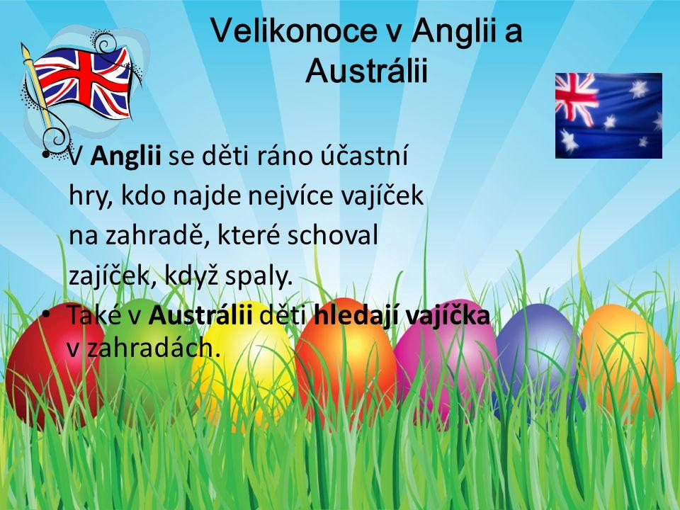 Velikonoce v Anglii a Austrálii V Anglii se děti ráno účastní hry, kdo najde nejvíce vajíček na zahradě, které schoval zajíček, když spaly.