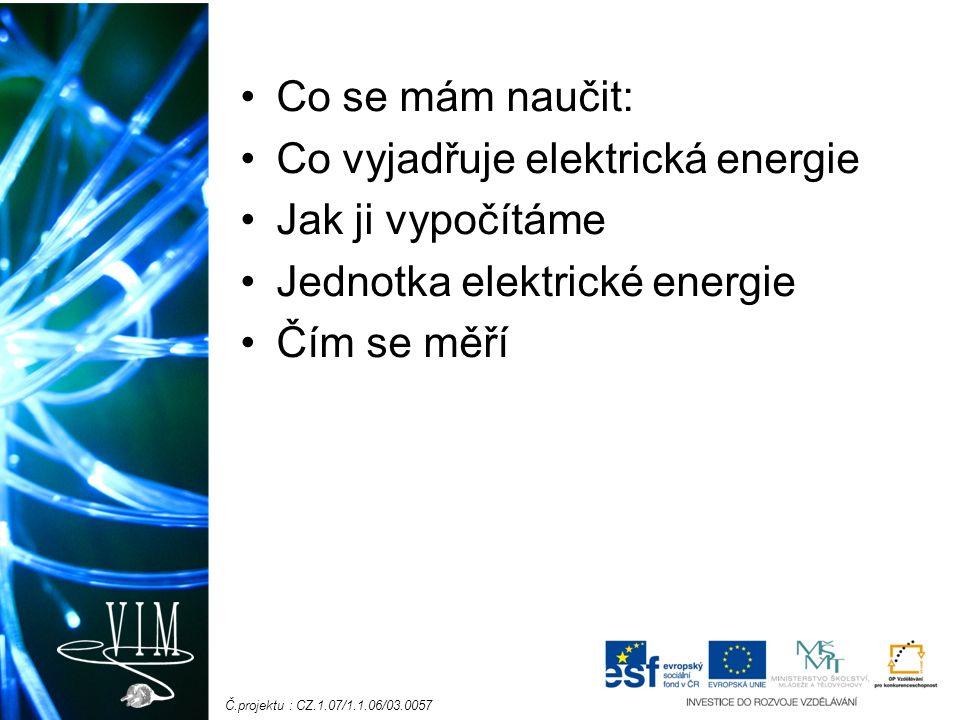 Č.projektu : CZ.1.07/1.1.06/03.0057 Co se mám naučit: Co vyjadřuje elektrická energie Jak ji vypočítáme Jednotka elektrické energie Čím se měří