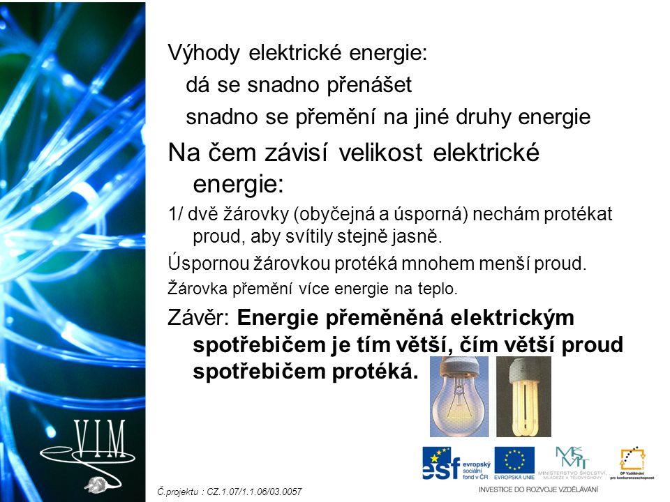 Č.projektu : CZ.1.07/1.1.06/03.0057 Výhody elektrické energie: dá se snadno přenášet snadno se přemění na jiné druhy energie Na čem závisí velikost elektrické energie: 1/ dvě žárovky (obyčejná a úsporná) nechám protékat proud, aby svítily stejně jasně.